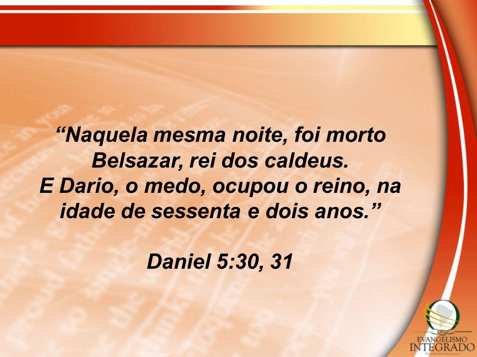 Naquela mesma noite, foi morto Belsazar, rei dos caldeus. E Dario, o medo, ocupou o reino, na idade de sessenta e dois anos. Daniel 5:30, 31
