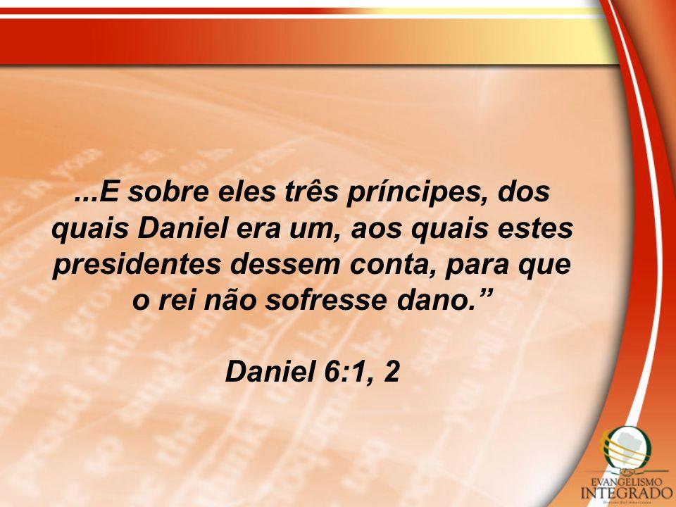 ...E sobre eles três príncipes, dos quais Daniel era um, aos quais estes presidentes dessem conta, para que o rei não sofresse dano. Daniel 6:1, 2