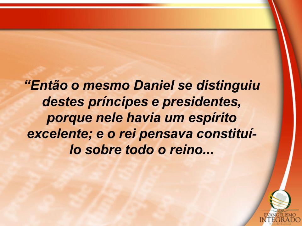 Então o mesmo Daniel se distinguiu destes príncipes e presidentes, porque nele havia um espírito excelente; e o rei pensava constituí- lo sobre todo o