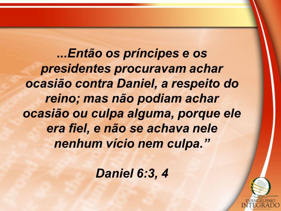 ...Então os príncipes e os presidentes procuravam achar ocasião contra Daniel, a respeito do reino; mas não podiam achar ocasião ou culpa alguma, porq