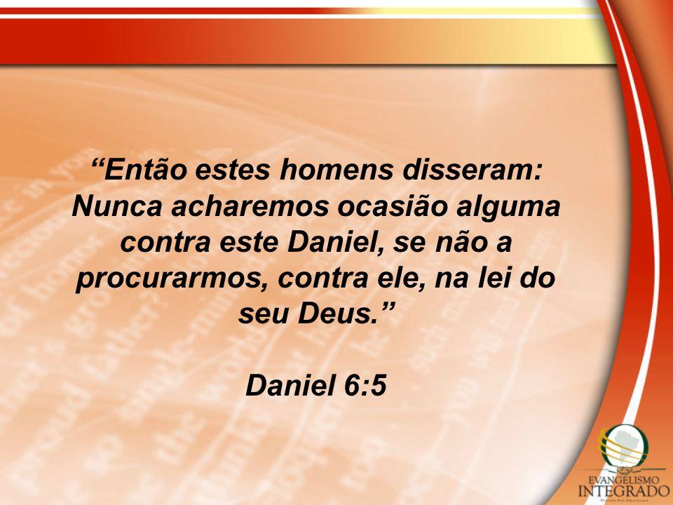 Então estes homens disseram: Nunca acharemos ocasião alguma contra este Daniel, se não a procurarmos, contra ele, na lei do seu Deus. Daniel 6:5