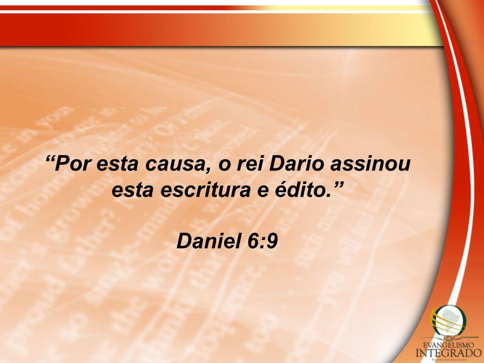 Por esta causa, o rei Dario assinou esta escritura e édito. Daniel 6:9