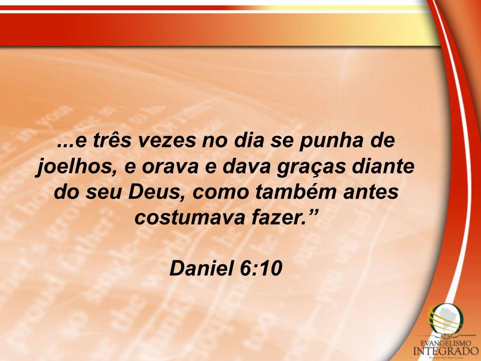 ...e três vezes no dia se punha de joelhos, e orava e dava graças diante do seu Deus, como também antes costumava fazer. Daniel 6:10