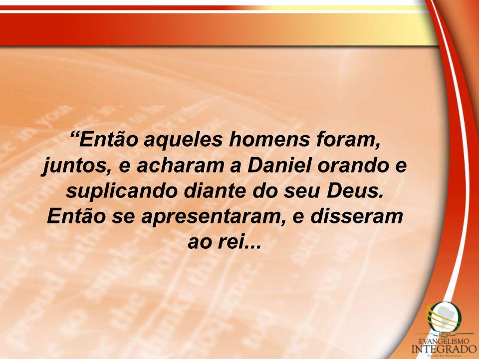 Então aqueles homens foram, juntos, e acharam a Daniel orando e suplicando diante do seu Deus. Então se apresentaram, e disseram ao rei...