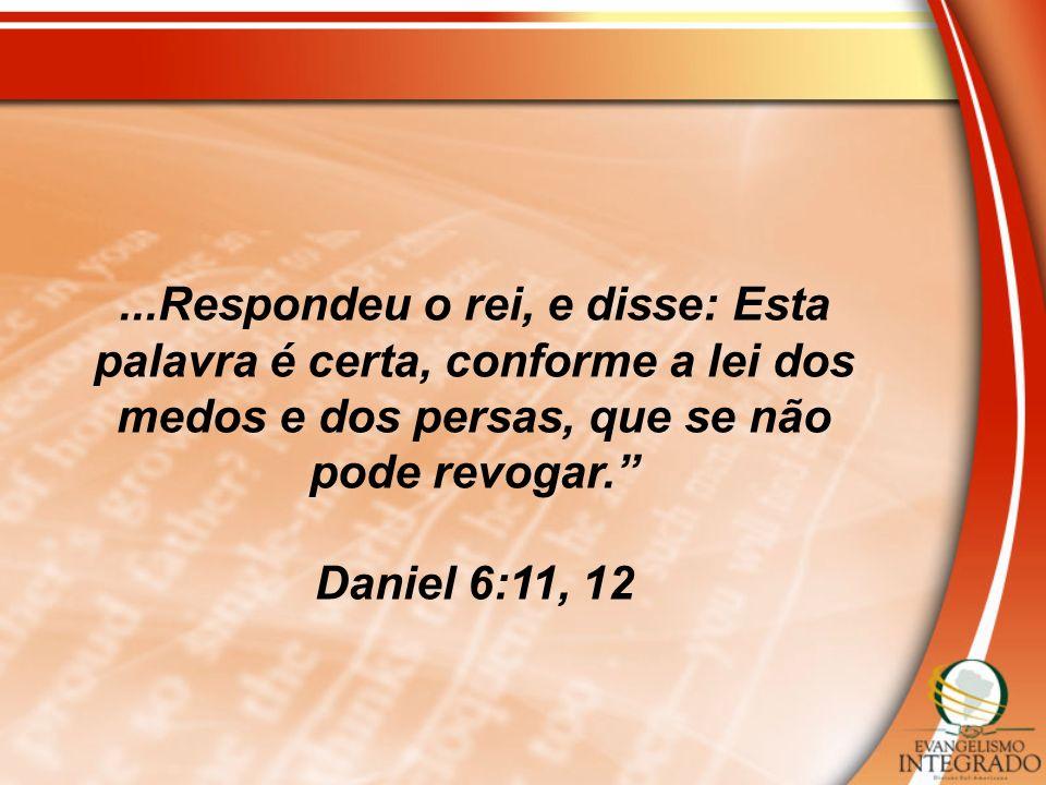 ...Respondeu o rei, e disse: Esta palavra é certa, conforme a lei dos medos e dos persas, que se não pode revogar. Daniel 6:11, 12