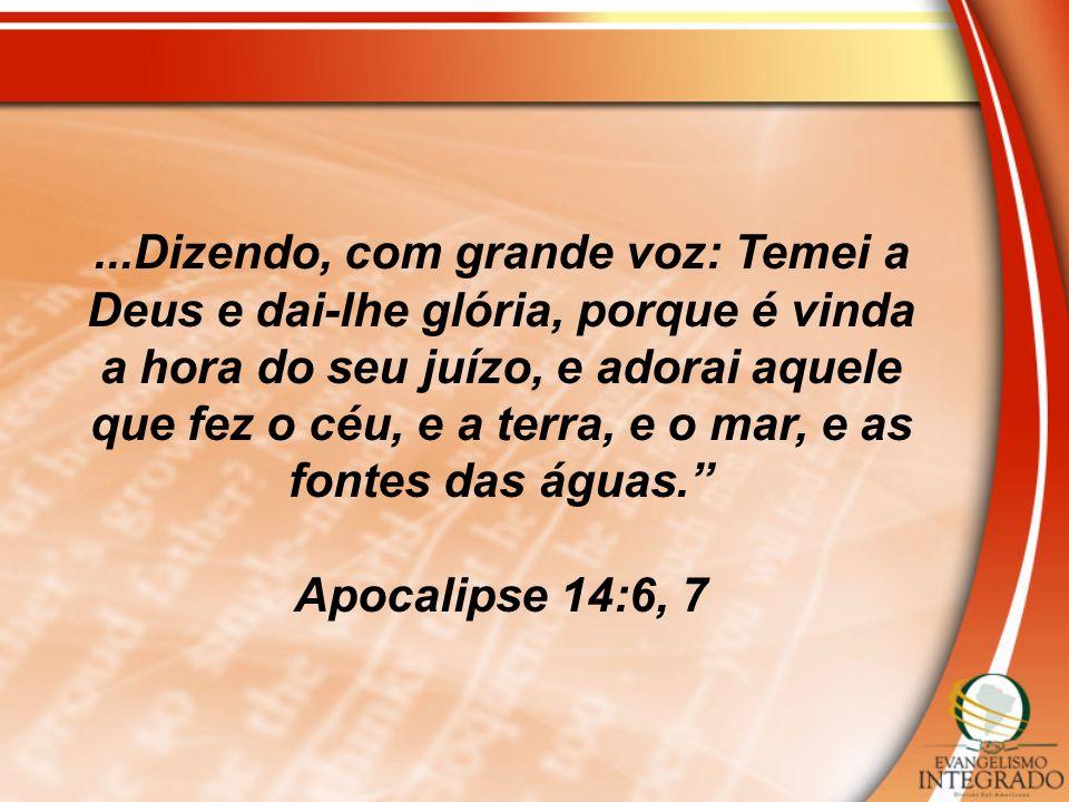 ...Dizendo, com grande voz: Temei a Deus e dai-lhe glória, porque é vinda a hora do seu juízo, e adorai aquele que fez o céu, e a terra, e o mar, e as