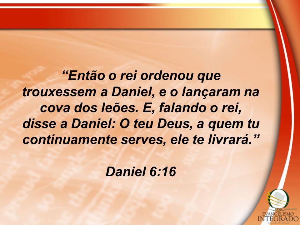 Então o rei ordenou que trouxessem a Daniel, e o lançaram na cova dos leões. E, falando o rei, disse a Daniel: O teu Deus, a quem tu continuamente ser