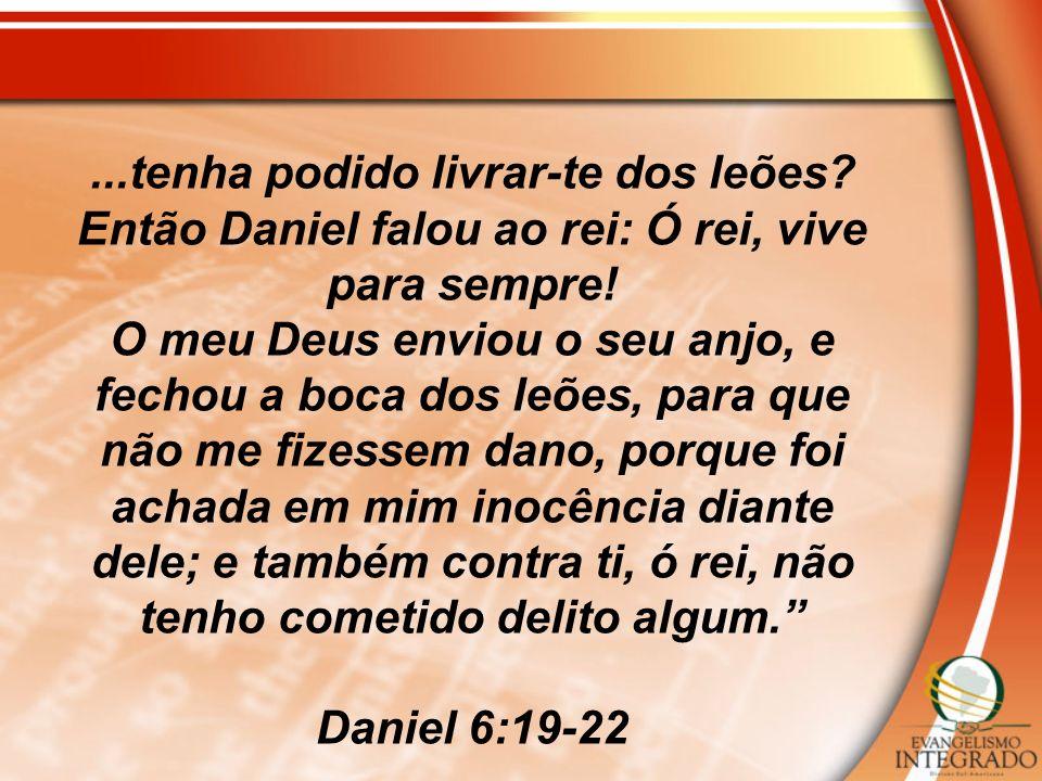 ...tenha podido livrar-te dos leões? Então Daniel falou ao rei: Ó rei, vive para sempre! O meu Deus enviou o seu anjo, e fechou a boca dos leões, para