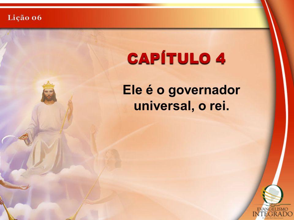 CAPÍTULO 4 Ele é o governador universal, o rei.