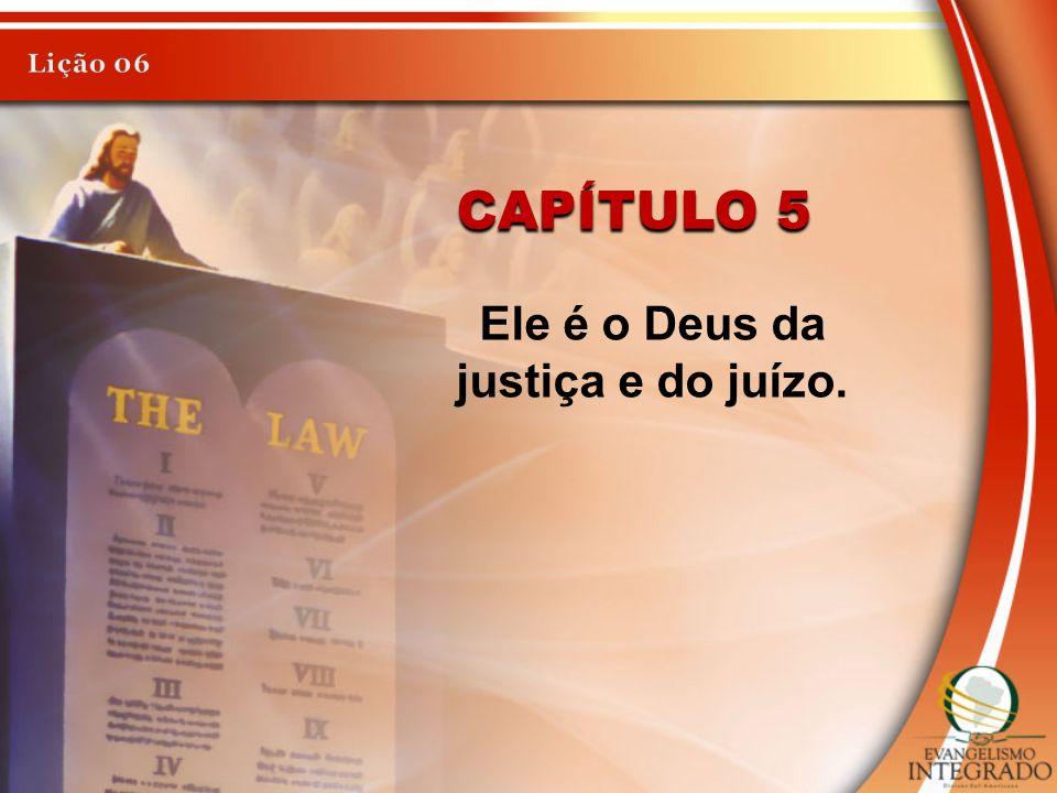CAPÍTULO 5 Ele é o Deus da justiça e do juízo.