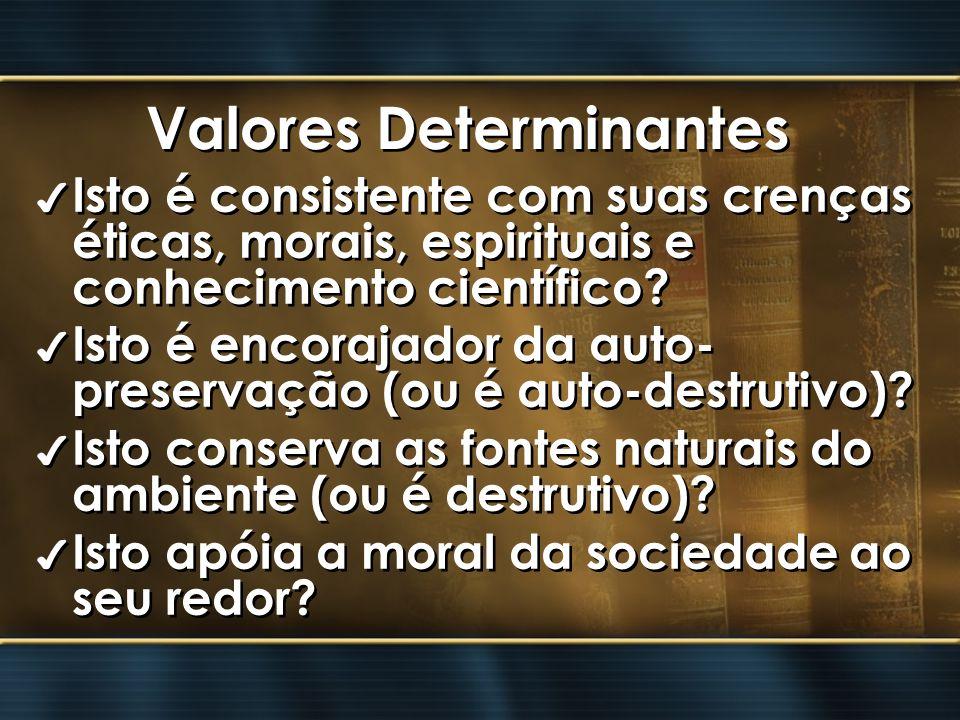 Valores Determinantes 4 Isto é consistente com suas crenças éticas, morais, espirituais e conhecimento científico? 4 Isto é encorajador da auto- prese