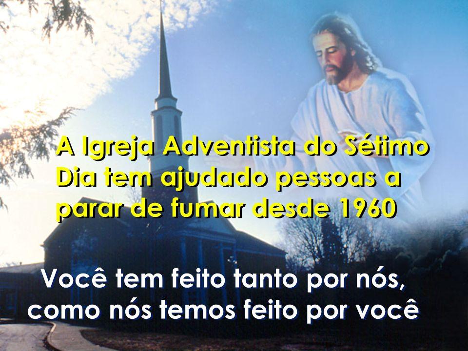 A Igreja Adventista do Sétimo Dia tem ajudado pessoas a parar de fumar desde 1960 Você tem feito tanto por nós, como nós temos feito por você