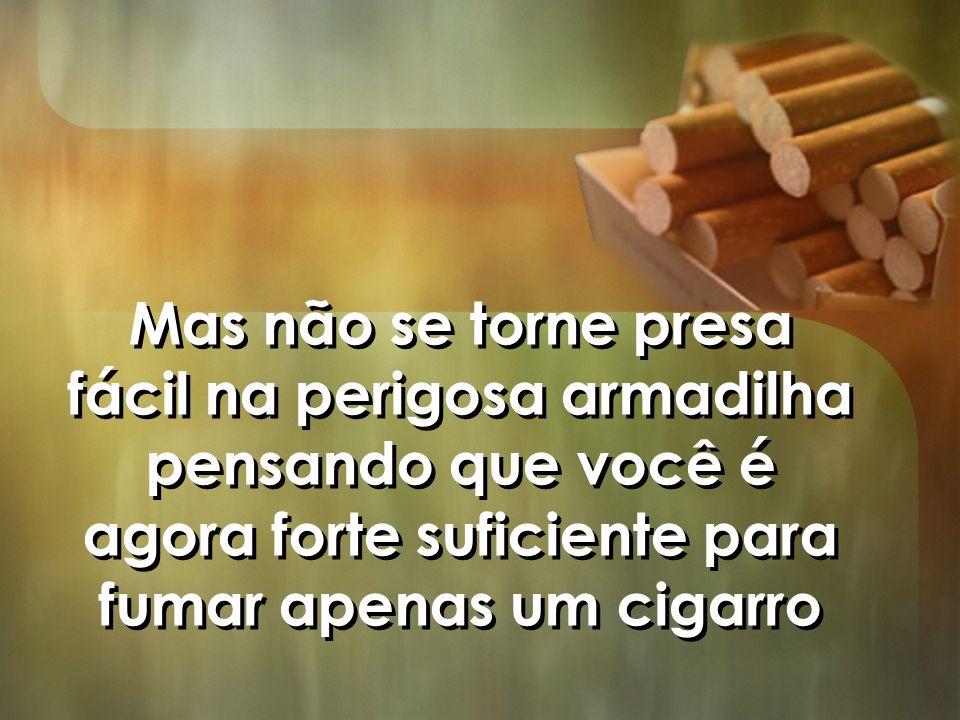Mas não se torne presa fácil na perigosa armadilha pensando que você é agora forte suficiente para fumar apenas um cigarro