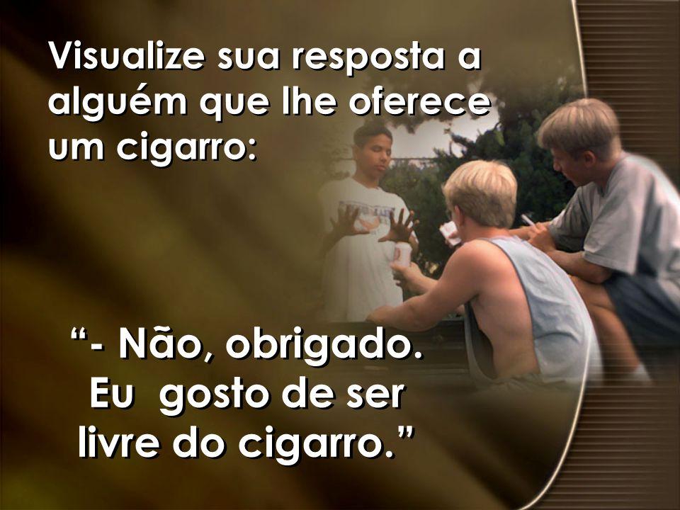 Visualize sua resposta a alguém que lhe oferece um cigarro: - Não, obrigado. Eu gosto de ser livre do cigarro.