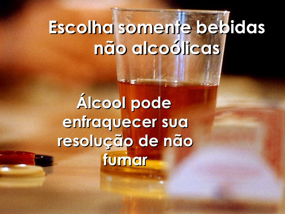 Escolha somente bebidas não alcoólicas Álcool pode enfraquecer sua resolução de não fumar