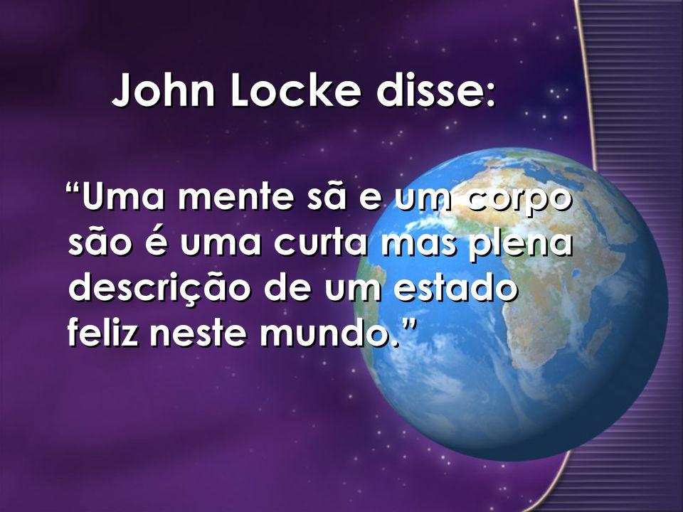 John Locke disse : Uma mente sã e um corpo são é uma curta mas plena descrição de um estado feliz neste mundo.