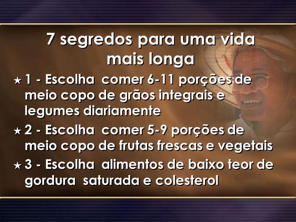 7 segredos para uma vida mais longa H 1 - Escolha comer 6-11 porções de meio copo de grãos integrais e legumes diariamente H 2 - Escolha comer 5-9 por