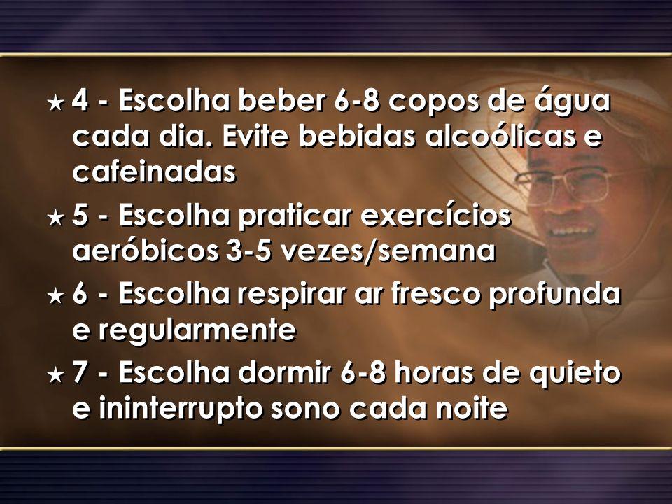 H 4 - Escolha beber 6-8 copos de água cada dia. Evite bebidas alcoólicas e cafeinadas H 5 - Escolha praticar exercícios aeróbicos 3-5 vezes/semana H 6