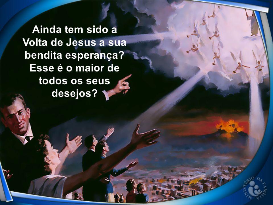 Ainda tem sido a Volta de Jesus a sua bendita esperança? Esse é o maior de todos os seus desejos?