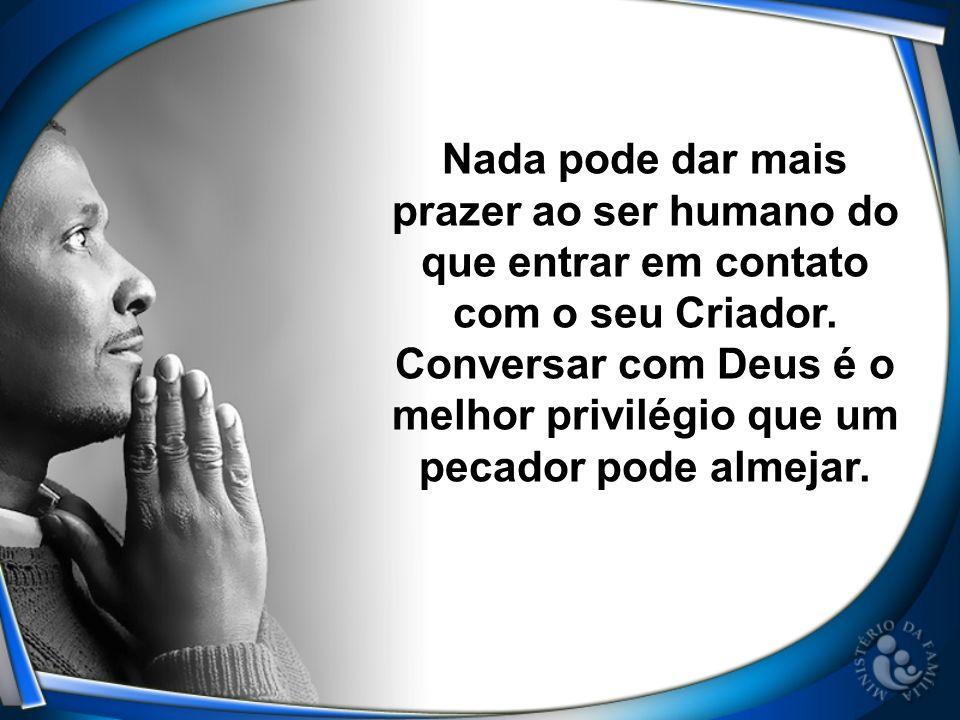 Nada pode dar mais prazer ao ser humano do que entrar em contato com o seu Criador. Conversar com Deus é o melhor privilégio que um pecador pode almej