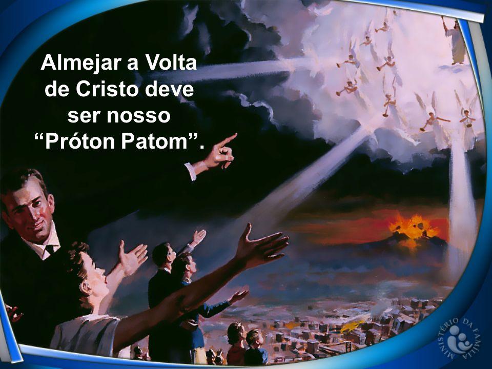 Almejar a Volta de Cristo deve ser nosso Próton Patom.