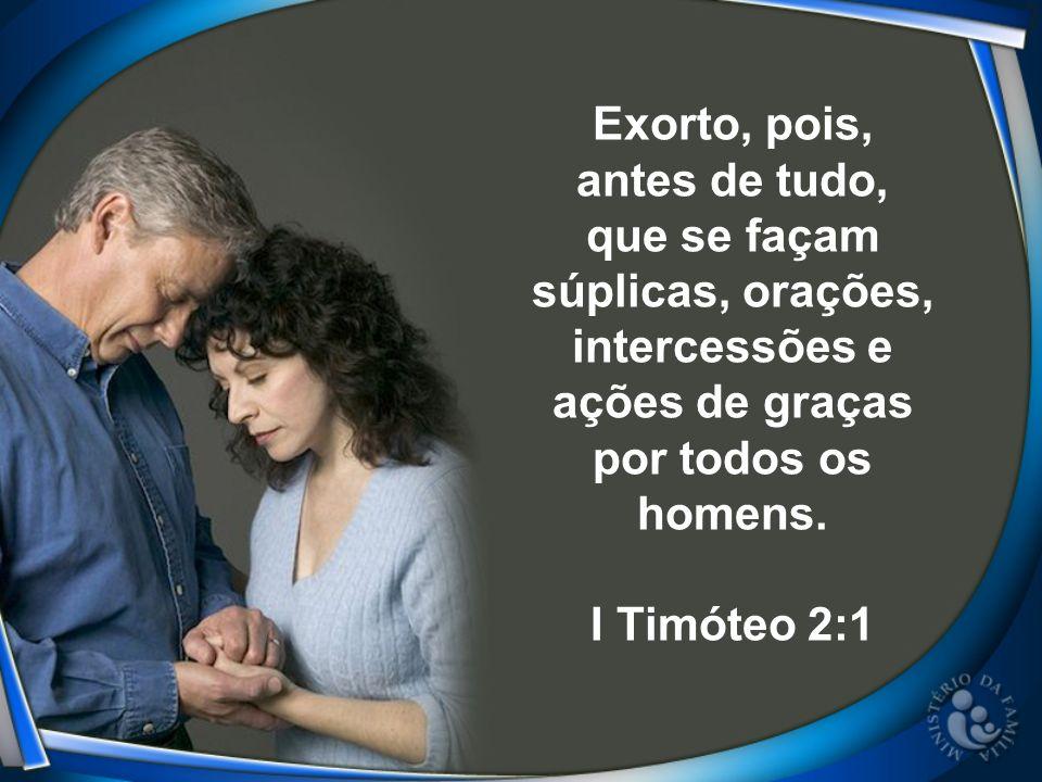 Exorto, pois, antes de tudo, que se façam súplicas, orações, intercessões e ações de graças por todos os homens. I Timóteo 2:1