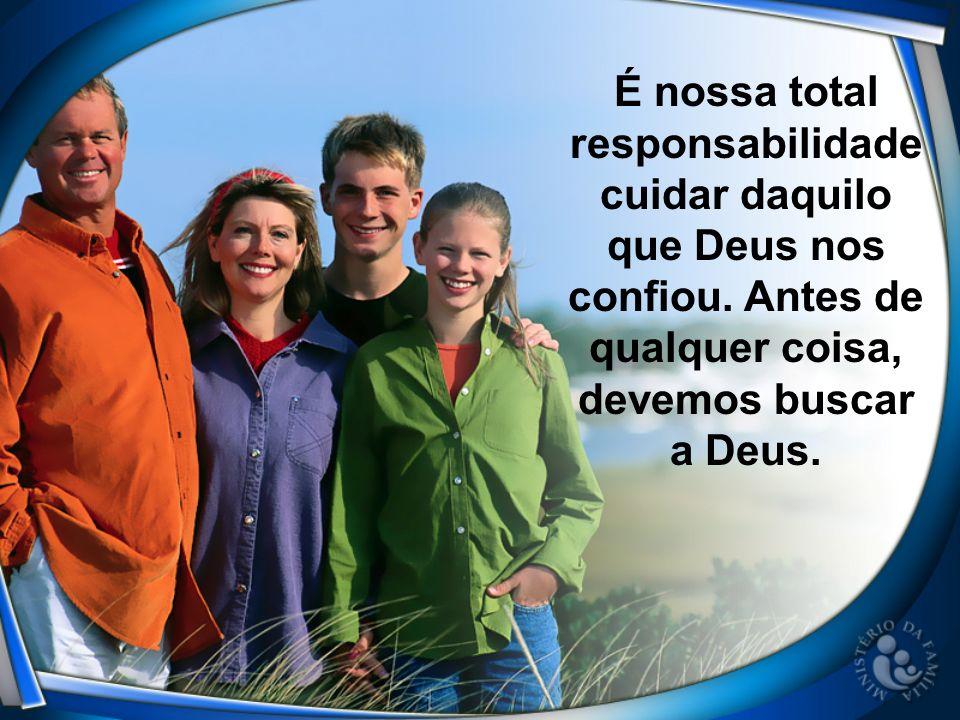 É nossa total responsabilidade cuidar daquilo que Deus nos confiou. Antes de qualquer coisa, devemos buscar a Deus.