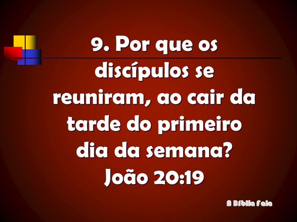 9. Por que os discípulos se reuniram, ao cair da tarde do primeiro dia da semana? João 20:19