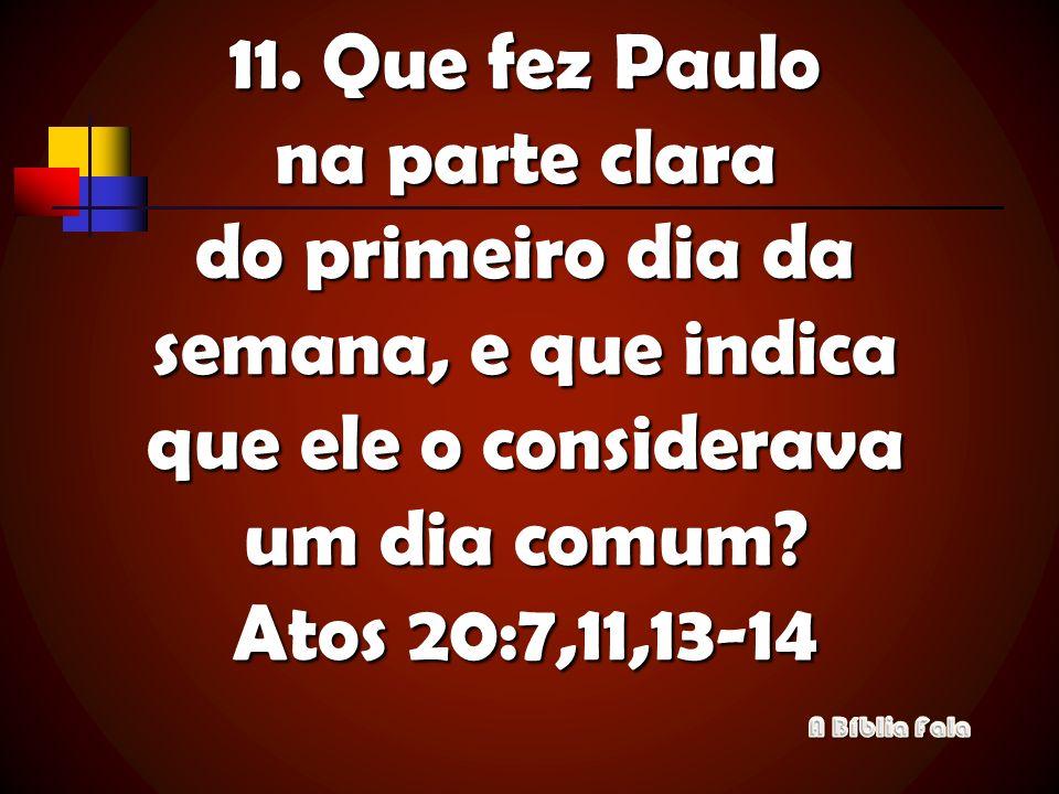 11. Que fez Paulo na parte clara do primeiro dia da semana, e que indica que ele o considerava um dia comum? Atos 20:7,11,13-14