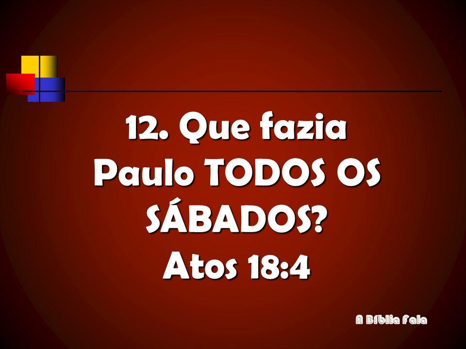 12. Que fazia Paulo TODOS OS SÁBADOS? Atos 18:4