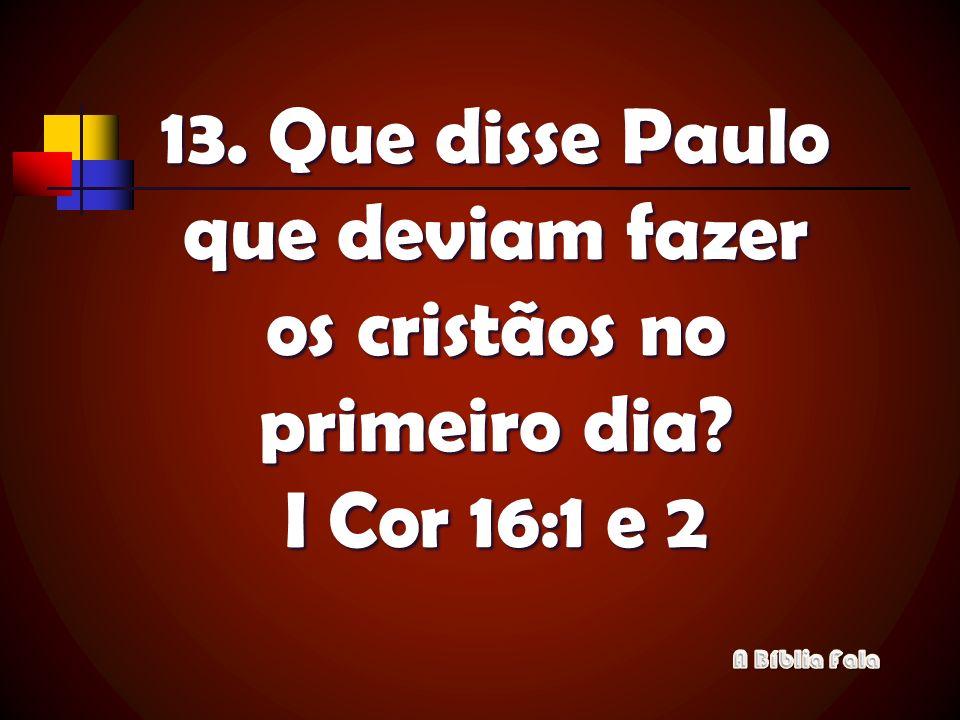 13. Que disse Paulo que deviam fazer os cristãos no primeiro dia? I Cor 16:1 e 2