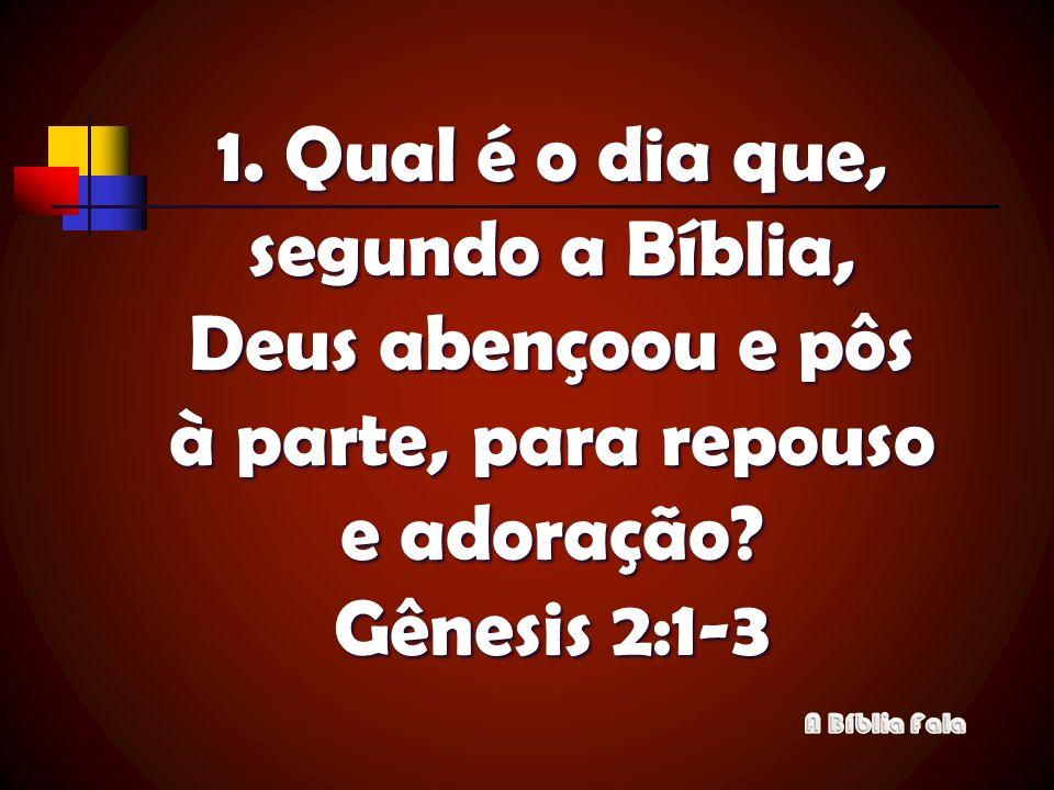 1. Qual é o dia que, segundo a Bíblia, Deus abençoou e pôs à parte, para repouso e adoração? Gênesis 2:1-3