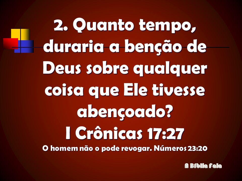 2. Quanto tempo, duraria a benção de Deus sobre qualquer coisa que Ele tivesse abençoado? I Crônicas 17:27 O homem não o pode revogar. Números 23:20