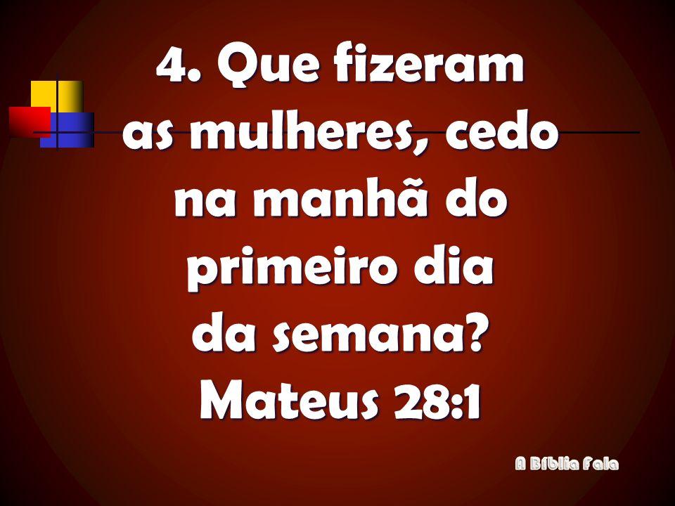 4. Que fizeram as mulheres, cedo na manhã do primeiro dia da semana? Mateus 28:1