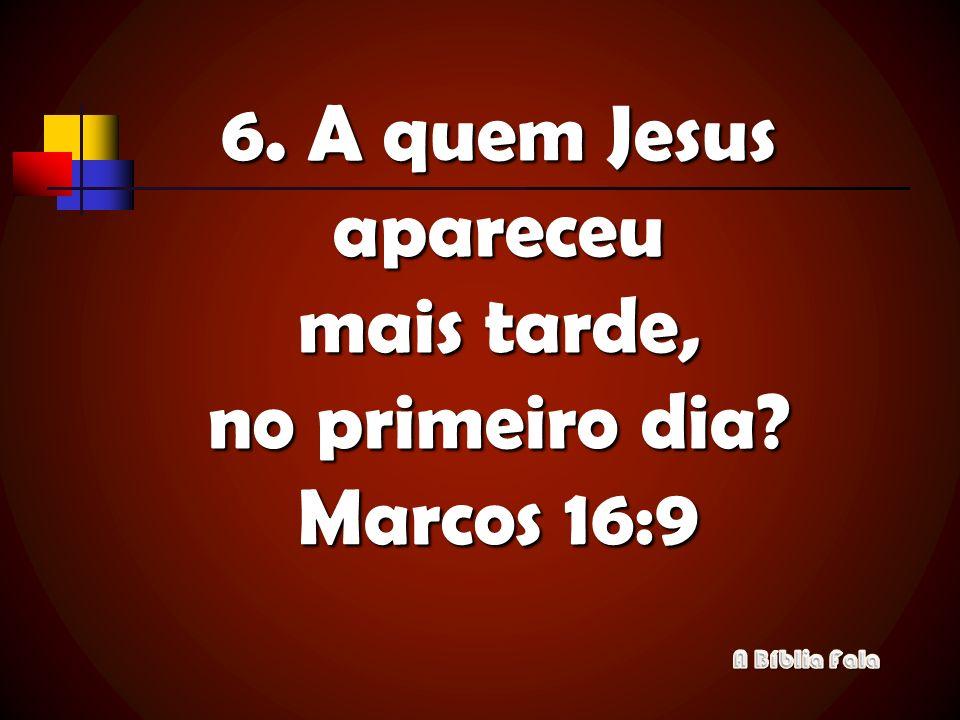 6. A quem Jesus apareceu mais tarde, no primeiro dia? Marcos 16:9
