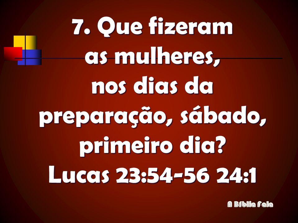 7. Que fizeram as mulheres, nos dias da preparação, sábado, primeiro dia? Lucas 23:54-56 24:1