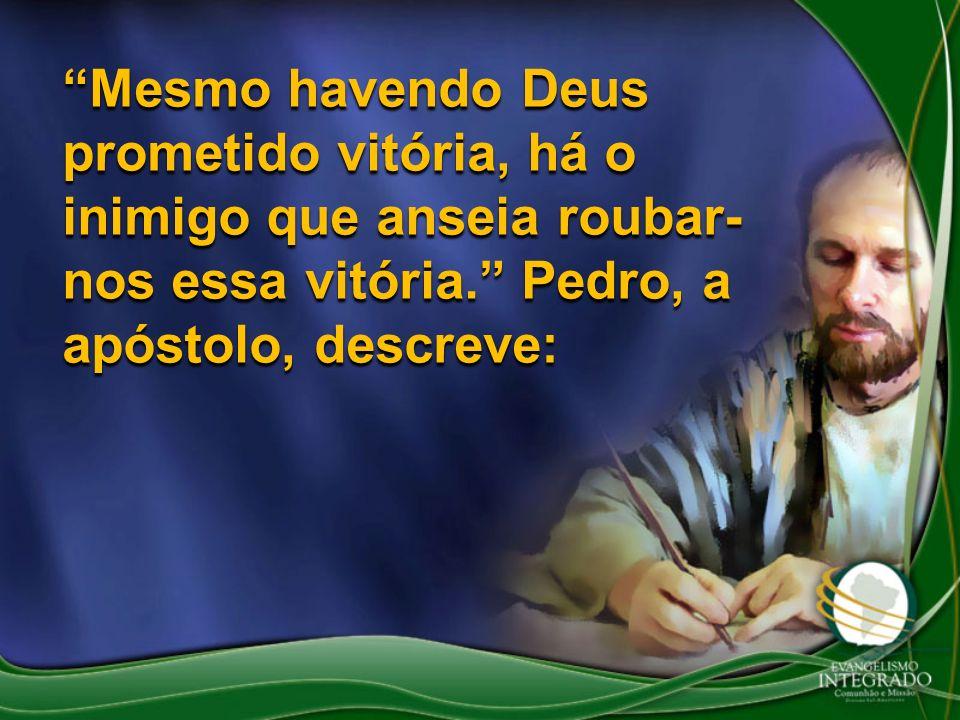 Mesmo havendo Deus prometido vitória, há o inimigo que anseia roubar- nos essa vitória. Pedro, a apóstolo, descreve: