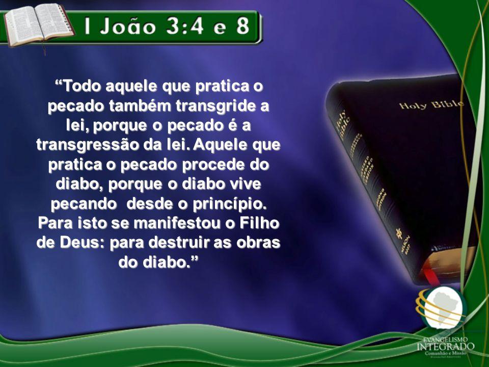 Todo aquele que pratica o pecado também transgride a lei, porque o pecado é a transgressão da lei. Aquele que pratica o pecado procede do diabo, porqu