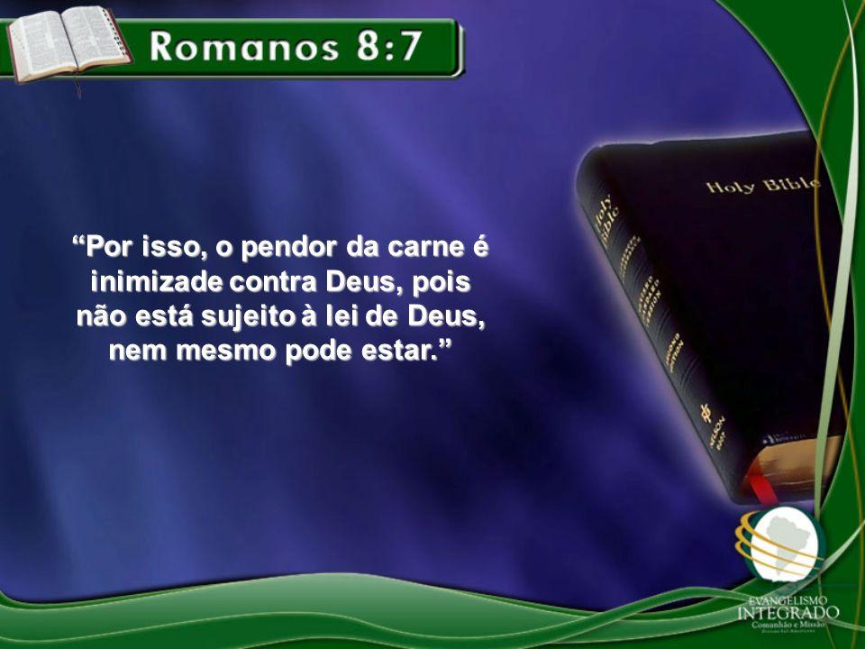 Por isso, o pendor da carne é inimizade contra Deus, pois não está sujeito à lei de Deus, nem mesmo pode estar.