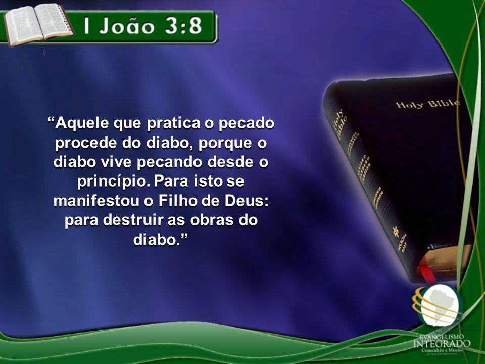 Aquele que pratica o pecado procede do diabo, porque o diabo vive pecando desde o princípio. Para isto se manifestou o Filho de Deus: para destruir as