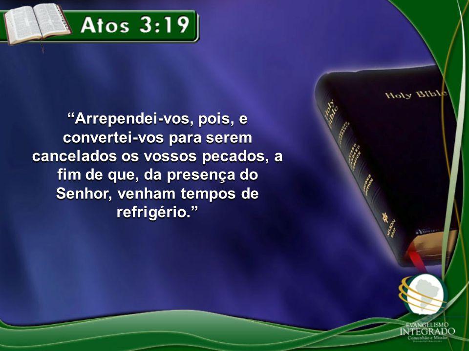 Arrependei-vos, pois, e convertei-vos para serem cancelados os vossos pecados, a fim de que, da presença do Senhor, venham tempos de refrigério.