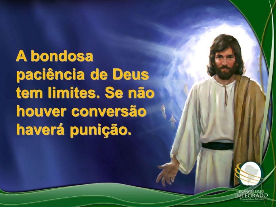 A bondosa paciência de Deus tem limites. Se não houver conversão haverá punição.