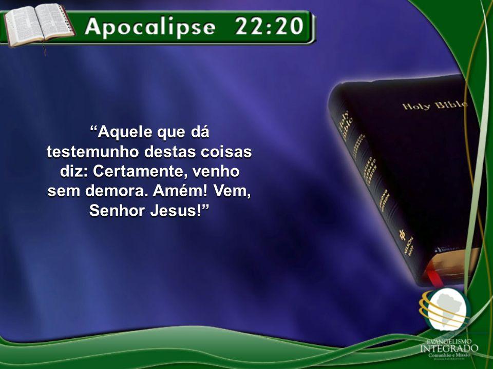 Aquele que dá testemunho destas coisas diz: Certamente, venho sem demora. Amém! Vem, Senhor Jesus!