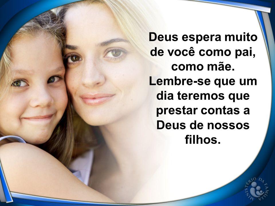 Deus espera muito de você como pai, como mãe. Lembre-se que um dia teremos que prestar contas a Deus de nossos filhos.