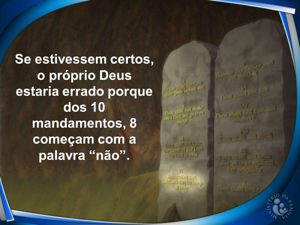 Se estivessem certos, o próprio Deus estaria errado porque dos 10 mandamentos, 8 começam com a palavra não.