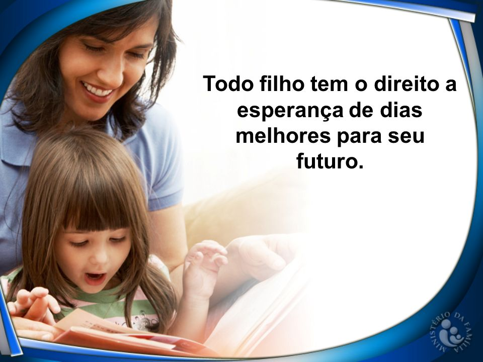 Todo filho tem o direito a esperança de dias melhores para seu futuro.