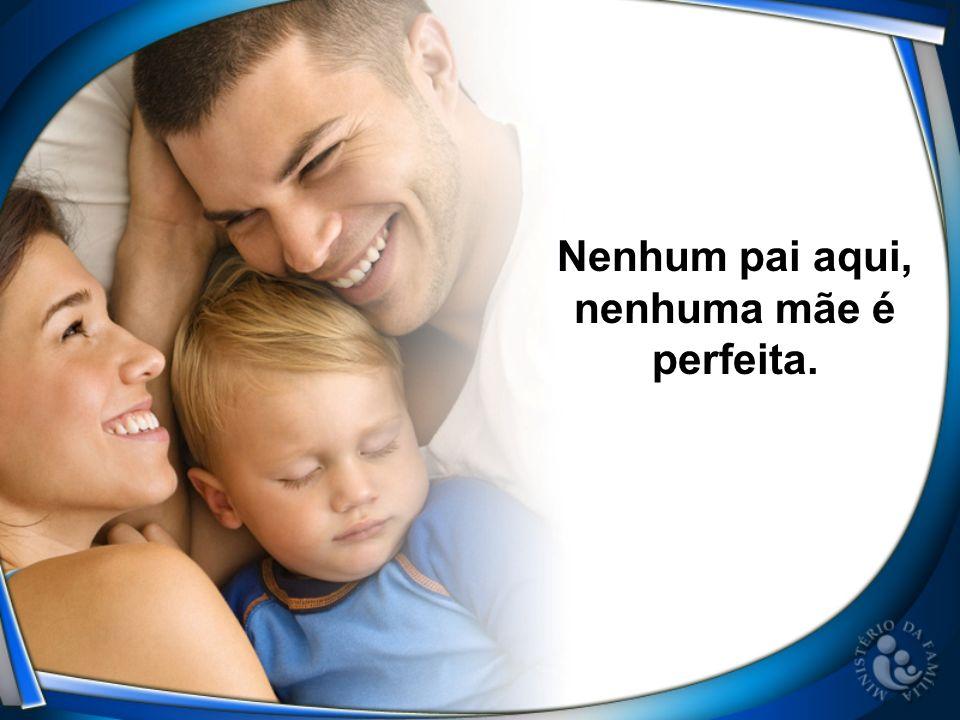Nenhum pai aqui, nenhuma mãe é perfeita.