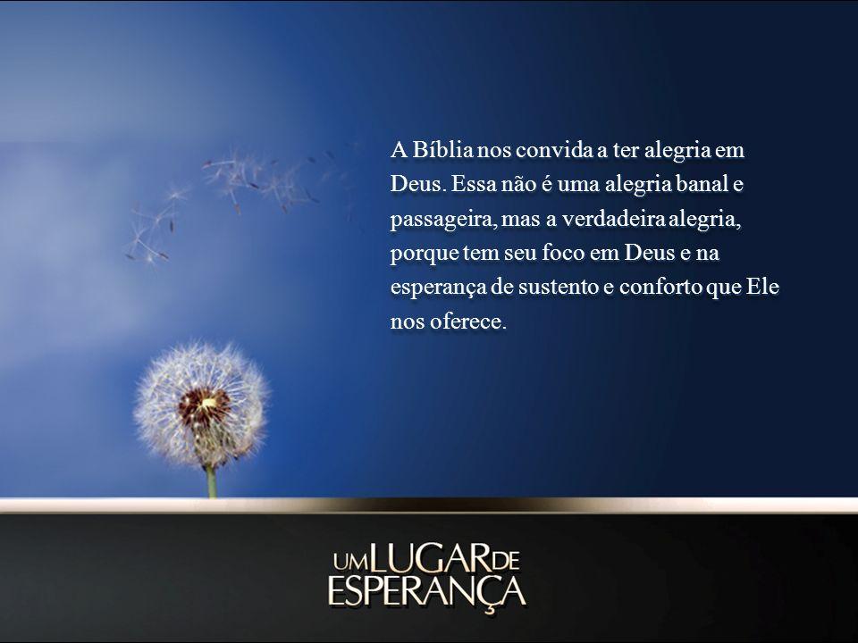 A Bíblia nos convida a ter alegria em Deus. Essa não é uma alegria banal e passageira, mas a verdadeira alegria, porque tem seu foco em Deus e na espe