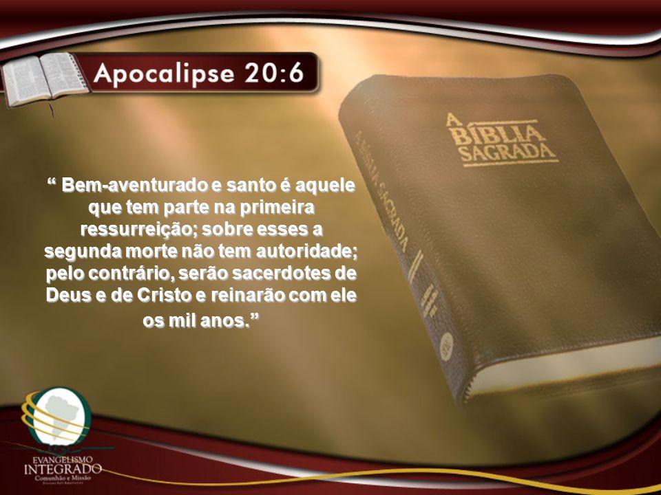 Bem-aventurado e santo é aquele que tem parte na primeira ressurreição; sobre esses a segunda morte não tem autoridade; pelo contrário, serão sacerdot