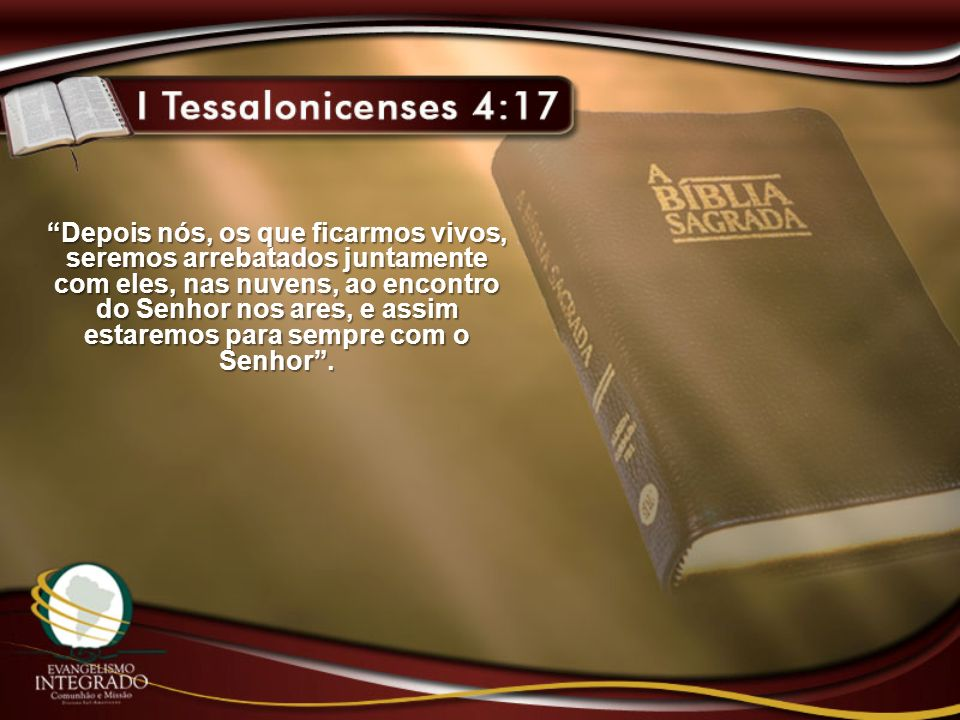 Depois nós, os que ficarmos vivos, seremos arrebatados juntamente com eles, nas nuvens, ao encontro do Senhor nos ares, e assim estaremos para sempre com o Senhor.